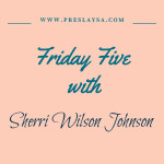 Friday Five with Sherri Wilson Johnson